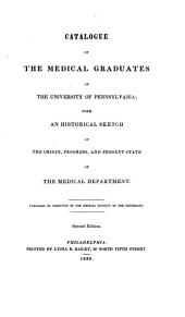 Catalogue of the Medical Graduates of the University of Pennsylvania: With an Historical Sketch of the Origin, Progress, and Present State of the Medical Department
