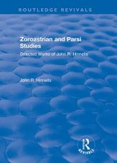 Zoroastrian and Parsi Studies: Selected Works of John R.Hinnells: Selected Works of John R.Hinnells