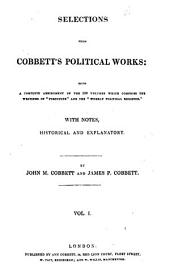 "Selections from Cobbett's political works: being a complete abridgement of the 100 volumes which comprise the writings of ""Porcupine"" and the ""Weekly political register."" With notes, historical and explanatory, Volume 1"