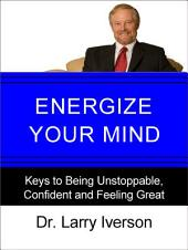 Energize Your Mind: Keys to Being Unstoppable, Confident & Feeling Great