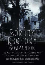 Borley Rectory Companion: The Complete Guide to 'The Most Haunted House in England'