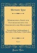 Mikrokosmus, Ideen Zur Naturgeschichte Und Geschichte Der Menschheit, Vol. 1: Versuch Einer Anthropologie; 1. Der Leib, 2. Die Seele, 3. Das Leben (Cl