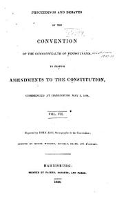 Proceedings and Debates of the Convention of the Commonwealth of Pennsylvania: To Propose Amendments to the Constitution, Commenced ... at Harrisburg, on the Second Day of May, 1837, Volume 7