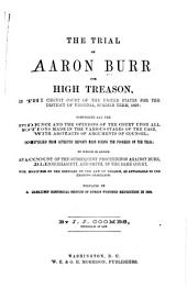 The Trial of Aaron Burr for High Treason, in the Circuit Court of the United States for the District of Virginia, Summer Term, 1807: Comprising All the Evidence and the Opinions of the Court Upon All Motions Made in the Various Stages of the Case, with Abstracts of Arguments of Counsel : Compiled from Authentic Reports Made During the Progess of the Trial : to which is Added an Account of the Subsequent Proceedings Against Burr, Blennerhassett, and Smith, in the Same Court, with Notes by the Compiler on the Law of Treason, as Applicable to the Existing Rebellion : Prefaced by a Brief Historical Sketch of Burr's Western Expedition of 1806