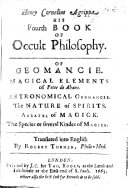 Henry Cornelius Agrippa his Fourth Book of Occult Philosophy. A supposititious work. Of geomancy. Magical elements of Peter de Abano. Astronomical geomancy by Gerardus Cremonensis . The nature of spirits (by G. Pictorius). Arbatel of magick. Translated into English by Robert Turner