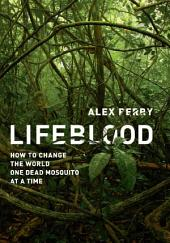 Lifeblood: How to Change the World One Dead Mosquito at a Time