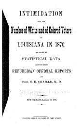 Intimidation and the Number of White and Colored Voters in Louisiana in 1876: As Shown by Statistical Data Derived from Republican Official Reports