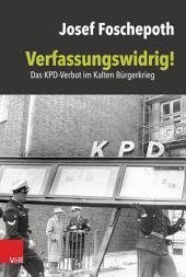 Verfassungswidrig!: Das KPD-Verbot im Kalten Bürgerkrieg