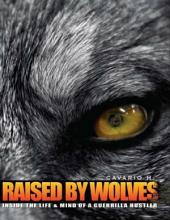 Raised by Wolves : Inside the Life & Mind of a Guerrilla Hustler