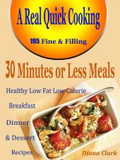 A Real Quick Cooking 30 Minutes or Less Meals: 195 Fine & Filling Healthy Low Fat Low Calorie Breakfast Dinner & Dessert Recipes