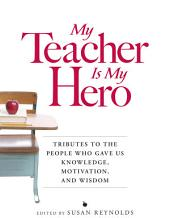My Teacher is My Hero: Tributes to the People Who Gave Us Knowledge, Motivation, and Wisdon