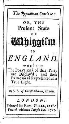 The Republican Conclave  Or  the Present State of Whiggism in England  Wherein the Politicks of that Party are Display d  and Their Principles Represented in a True Light  By S  S  of Christ Church  Oxon   i e  Thomas Rogers   PDF