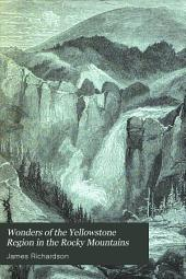 Wonders of the Yellowstone Region in the Rocky Mountains: Being a Description of Its Geysers, Hot-springs, Grand Cañon, Waterfalls, ... Explored in 1870-71