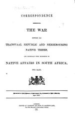 Correspondence Respecting the War Between the Transvaal Republic and Neighbouring Native Tribes, and Generally with Reference to Native Affairs in South Africa