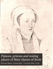 Palaces, prisons,and resting places of Mary, queen of Scots: by Michael Myers Shoemaker ... revised for the press by Thomas Allen Croal ...