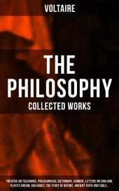 The Philosophy of Voltaire - Collected Works: Treatise On Tolerance, Philosophical Dictionary, Candide, Letters on England, Plato's Dream, Dialogues, The Study of Nature, Ancient Faith and Fable…: From the French writer, historian and philosopher, famous for his wit, his attacks on the established Catholic Church, and his advocacy of freedom of religion and freedom of expression