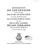 Distribución de los premios concedidos por el rey nuestro señor à los discípulos de las tres nobles artes, hecha por la Real Academia de San Fernando en la Junta pública de 20 de agosto de 1793