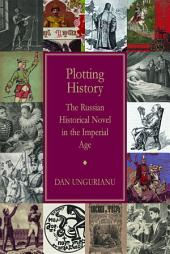 Plotting History: The Russian Historical Novel in the Imperial Age