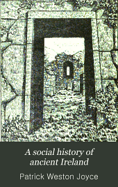 A social history of ancient Ireland: treating of the government, military system, and law ; religion, learning, and art ; trades, industries, and commerce ; manners, customs, and domestic life, of the ancient Irish people, Volume 1