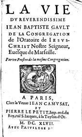 La vie du reverendissime Jean Baptiste Gault, de la Congrégation de l'oratoire de Jésus Christ, notre seigneur Evesque de Marseille