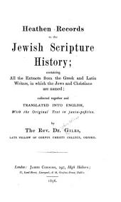 Heathen records to the Jewish scripture history: containing all the extracts from the Greek and Latin writers, in which the Jews and Christians are named ; collected together and translated into English, with the original text in juxta-position