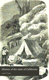 History of the State of California: From the Period of the Conquest by Spain to Her Occupation by the United States of America. Containing an Account of the Discovery of the Immense Gold Mines and Placers, the Enormous Population of Gold-seekers, the Quantity of Gold Already Obtained, a Description of Her Mineral and Agricultural Resources, with Thrilling Accounts of Adventures Among the Mines. Also, Advice to Emigrants on the Best Routes, and the Preparations Necessary to Get There. To which is Added a Brief Account of the Formation of the Government and Constitution of the Said State. With Numerous Illustrations