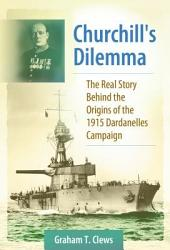 Churchill's Dilemma: The Real Story Behind the Origins of the 1915 Dardanelles Campaign: The Real Story Behind the Origins of the 1915 Dardanelles Campaign