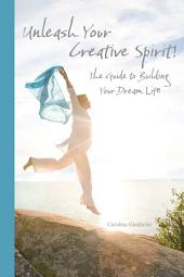 Unleash Your Creative Spirit!: The Guide to Building Your Dream Life