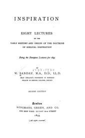 Inspiration: Eight Lectures on the Early History and Origin of the Doctrine of Biblical Inspiration; Being the Bampton Lectures for 1893