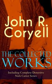 The Collected Works of John R. Coryell (Including Complete Detective Nick Carter Series): The Crime of the French Cafí©, Nick Carter's Ghost Story, The Mystery of St. Agnes' Hospital, The Solution of a Remarkable Case, With Links of Steel, A Woman at Bay & The Great Spy System