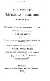 The Author's Printing and Publishing Assistant: Comprising Explanations of the Process of Printing, Preparation & Calculation of Manuscripts, Punctuation, Choice of Paper, Type, Binding, Illustrations, Publishing, Advertising, &c. With an Exemplification and Description of the Typographical Marks Used in the Correction of the Press