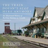 The Train Doesn't Stop Here Anymore: An Illustrated History of Railway Stations in Canada, Edition 4