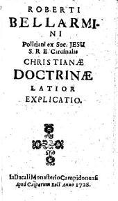 Roberti Bellarmini Politiani ex Soc. Jesu S. R. E. Cardinalis Christianae Doctrinae Latior Explicatio