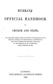 Murray's Official Handbook of Church and State: Containing the Names, Duties, and Powers of the Principal Civil, Military, Judicial, and Ecclesiastical Authorities of the United Kingdom and Colonies; with Lists of the Members of the Legislature, Peers, Baronets, &c. &c