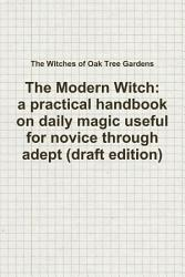 The Modern Witch A Practical Handbook On Daily Magic Useful For Novice Through Adept Draft Edition  Book PDF