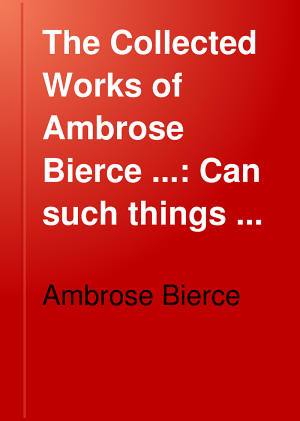 The Collected Works of Ambrose Bierce      Can such things be  The ways of ghosts  Soldier folk  Some haunted houses PDF
