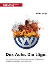 Das Auto. Die Lüge.: Die kriminellen Machenschaften von Volkswagen und der deutschen Autoindustrie