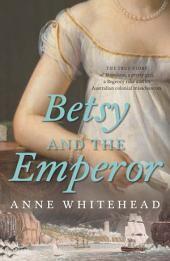Betsy and the Emperor: The true story of Napoleon, a pretty girl, a Regency rake and an Australian colonial misadventure