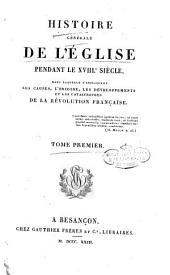 Histoire generale de l'Eglise pendant le 18.e siecle, dans laquelle s'expliquent les causes, l'origine, les developpements et les catastrophes de la revolution française. Tome premier