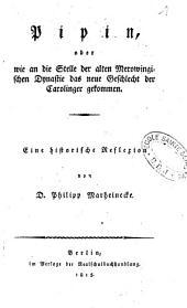 Pipin, oder Wie an die Stelle der alten Merowingischen Dynastie das neue Geschlecht der Carolinger gekommen: eine historische Reflexion
