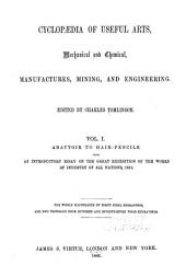 Cyclopaedia of Useful Arts, Mechanical and Chemical, Manufactures, Mining, and Engineering: Abattoir to hair pencils. With introductory essay on the great exhibition of the works of industry of all nations, 1851