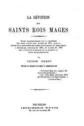 La dévotion aux Saints Rois Mages: étude hagiographique sur la Confrérie des Trois Rois Mages, fondée en 1671, dans la chapelle du monastère des Dames Chanoinesses de Berlaymont...