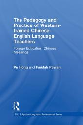 The Pedagogy and Practice of Western-trained Chinese English Language Teachers: Foreign Education, Chinese Meanings