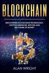 Blockchain: Uncovering Blockchain Technology, Cryptocurrencies, Bitcoin and the Future of Money (Blockchain and Cryptocurrency as the Future of Money, #1): Blockchain and Cryptocurrency Exposed