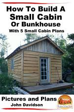 How To Build A Small Cabin Or Bunkhouse With 5 Small Cabin Plans Pictures, Plans and Videos