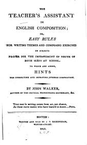 The Teacher's Assistant in English Composition, Or, Easy Rules for Writing Themes and Composing Exercises: On Subjects Proper for the Improvement of Youth of Both Sexes at School : to which are Added Hints for Correcting and Improving Juvenile Composition