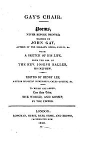 Gay's chair, poems never before printed, by J. Gay, with a sketch of his life from the MSS. of J. Baller. Ed. [or rather written] by H. Lee. To which are added two new tales. The world, and Gossip, by the editor