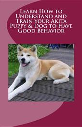 Learn How to Understand and Train Your Akita Puppy and Dog to Have Good Behavior