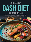 The Easiest Dash Diet Cookbook 2021: Over 80 Delicious and Simple Recipes to Enjoy with Your Family