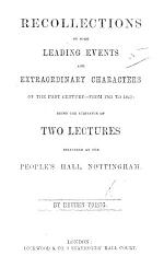 Recollections of some leading events and extraordinary characters of the past century-from 1763 to 1863: being the substance of two lectures delivered at the People's Hall, Nottingham